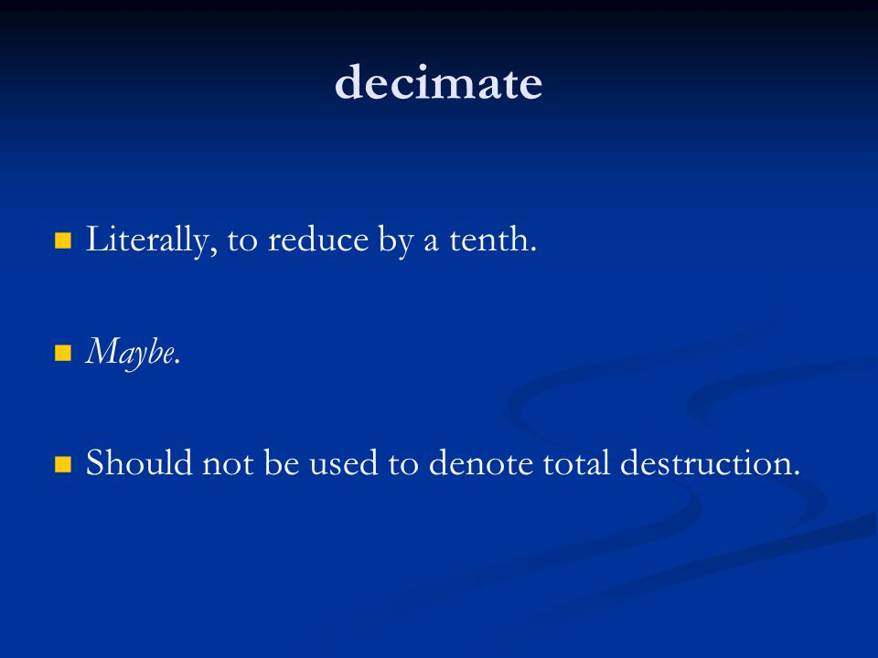 decimate Literally, to reduce by a tenth. Maybe.