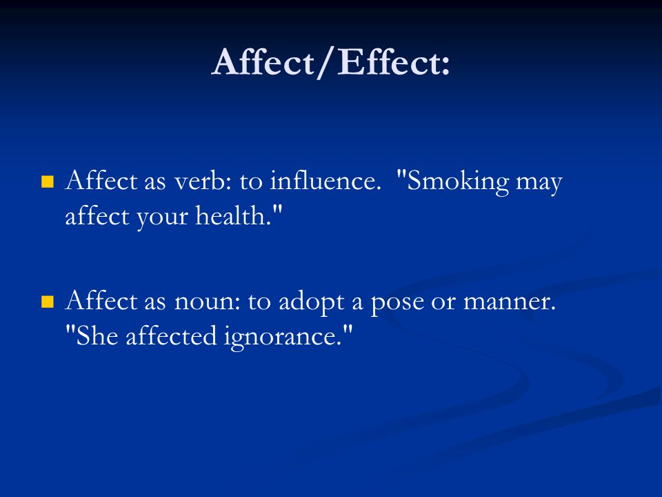 Affect/Effect: Affect as verb: to influence. Smoking may affect your health.