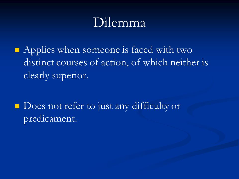 Dilemma Applies when someone is faced with two distinct courses of action, of which neither is clearly superior.