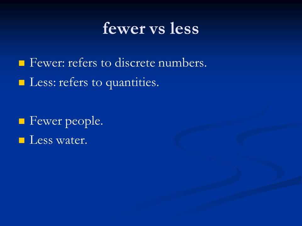 fewer vs less Fewer: refers to discrete numbers.