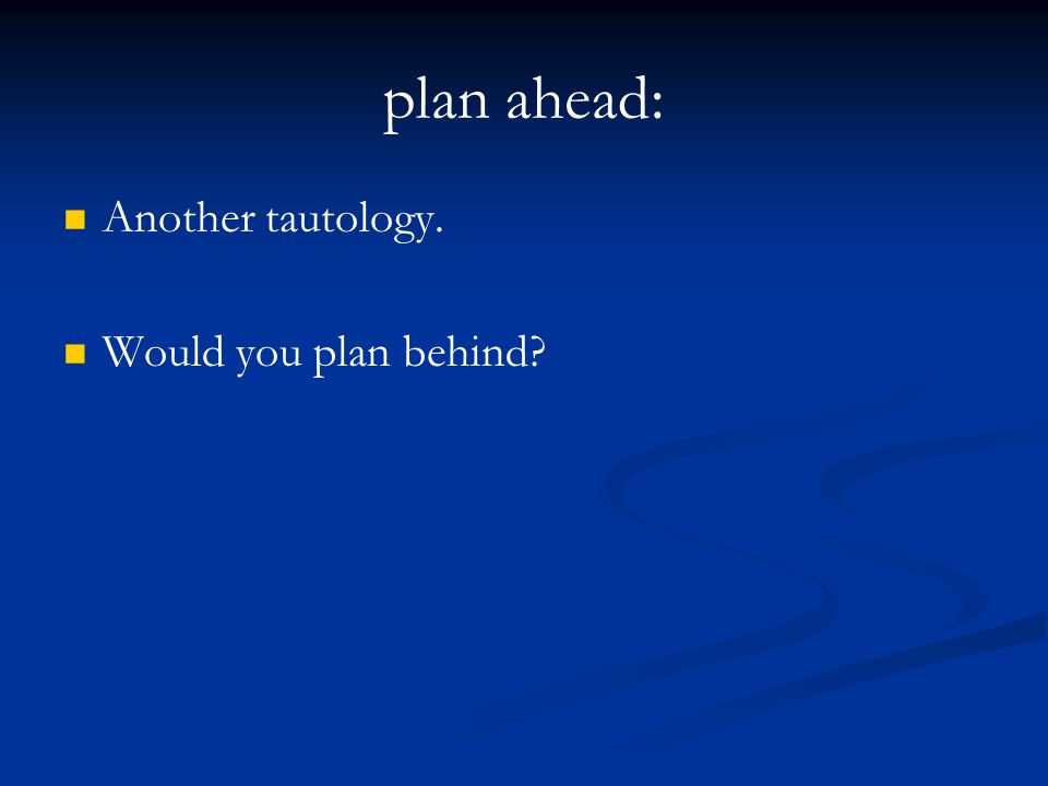 plan ahead: Another tautology. Would you plan behind