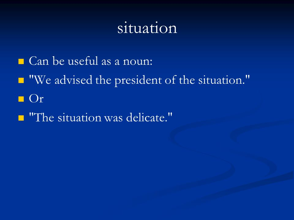 situation Can be useful as a noun: