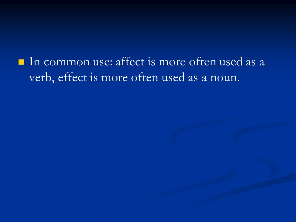 In common use: affect is more often used as a verb, effect is more often used as a noun.