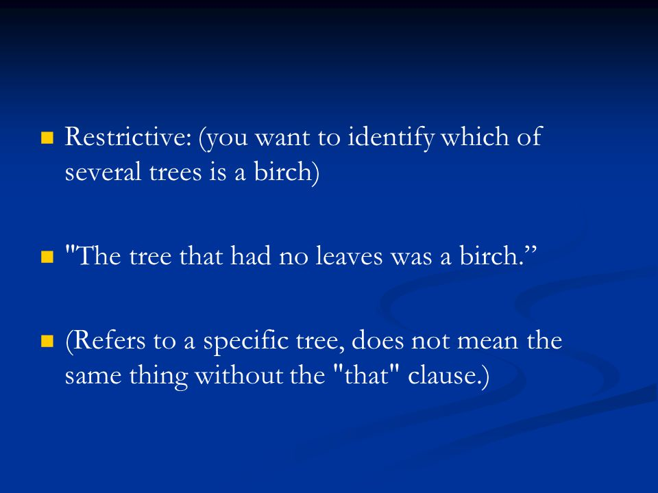 Restrictive: (you want to identify which of several trees is a birch)