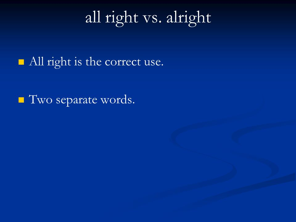 all right vs. alright All right is the correct use.