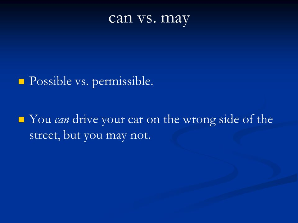 can vs. may Possible vs. permissible.