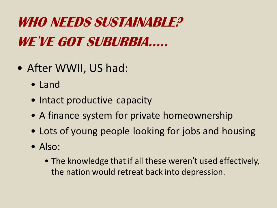WHO NEEDS SUSTAINABLE WE'VE GOT SUBURBIA….. After WWII, US had: Land