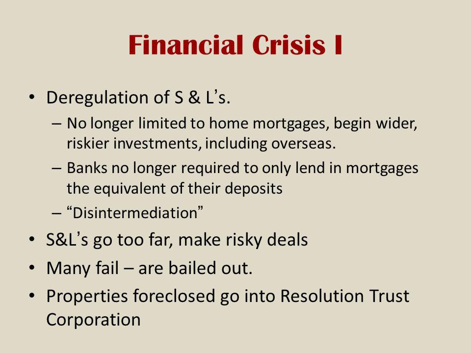 Financial Crisis I Deregulation of S & L's.