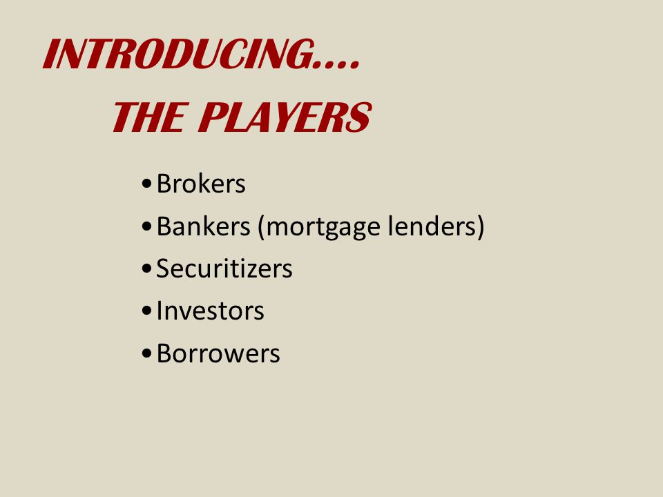 INTRODUCING…. THE PLAYERS Brokers Bankers (mortgage lenders)