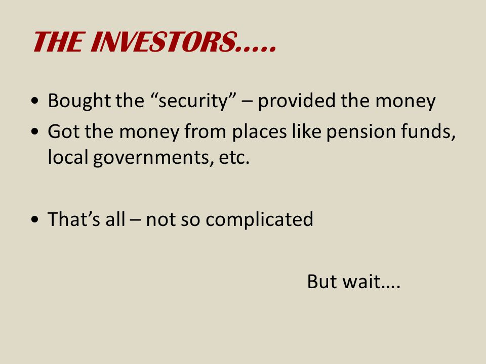 THE INVESTORS….. Bought the security – provided the money
