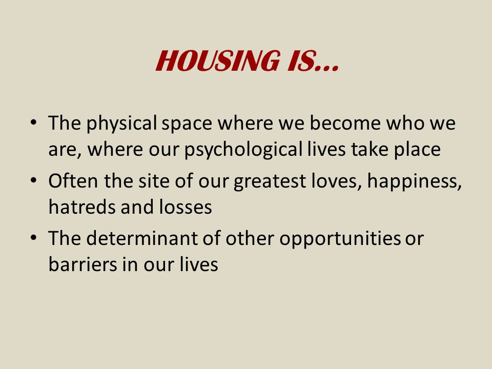 HOUSING IS… The physical space where we become who we are, where our psychological lives take place.