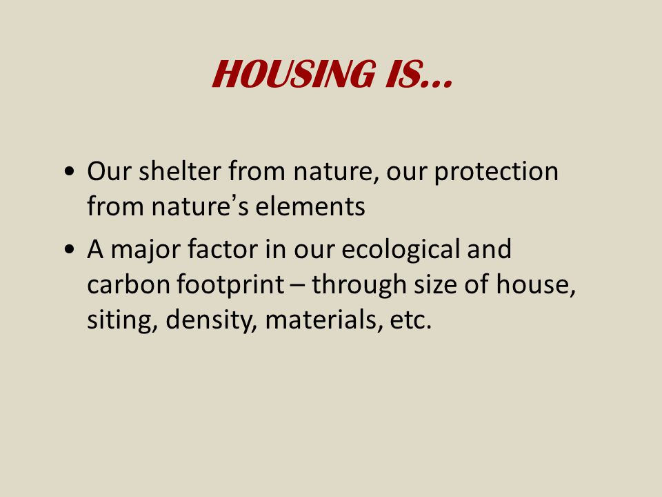HOUSING IS… Our shelter from nature, our protection from nature's elements.