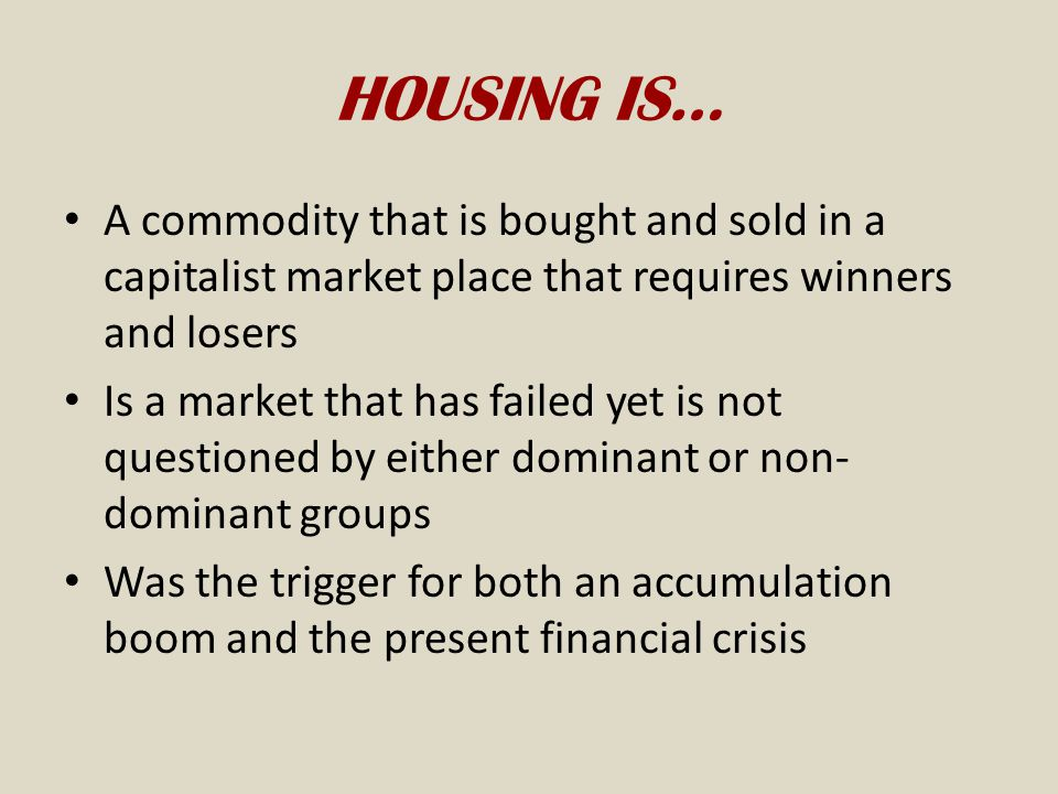 HOUSING IS… A commodity that is bought and sold in a capitalist market place that requires winners and losers.