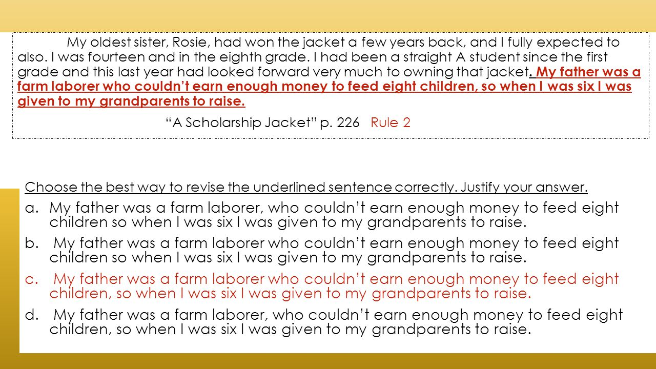 My oldest sister, Rosie, had won the jacket a few years back, and I fully expected to also. I was fourteen and in the eighth grade. I had been a straight A student since the first grade and this last year had looked forward very much to owning that jacket. My father was a farm laborer who couldn't earn enough money to feed eight children, so when I was six I was given to my grandparents to raise.