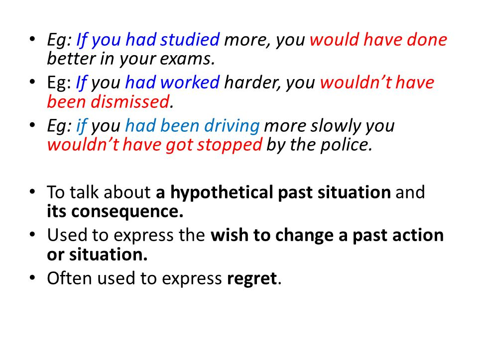 Eg: If you had studied more, you would have done better in your exams.