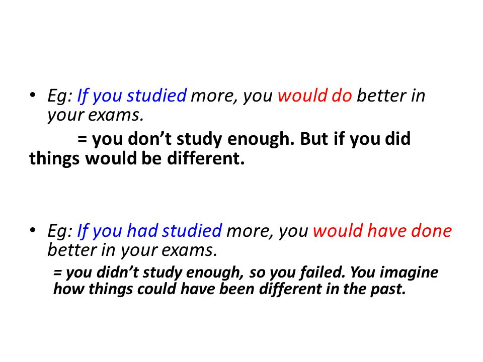 Eg: If you studied more, you would do better in your exams.