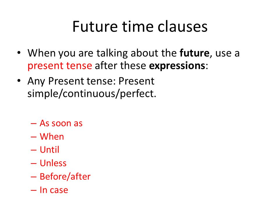 Future time clauses When you are talking about the future, use a present tense after these expressions: