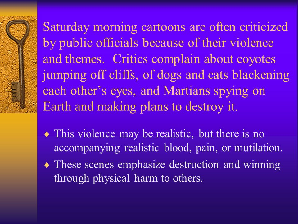 Saturday morning cartoons are often criticized by public officials because of their violence and themes. Critics complain about coyotes jumping off cliffs, of dogs and cats blackening each other's eyes, and Martians spying on Earth and making plans to destroy it.
