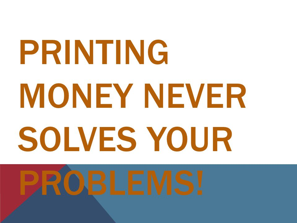 PRINTING MONEY NEVER SOLVES YOUR PROBLEMS!