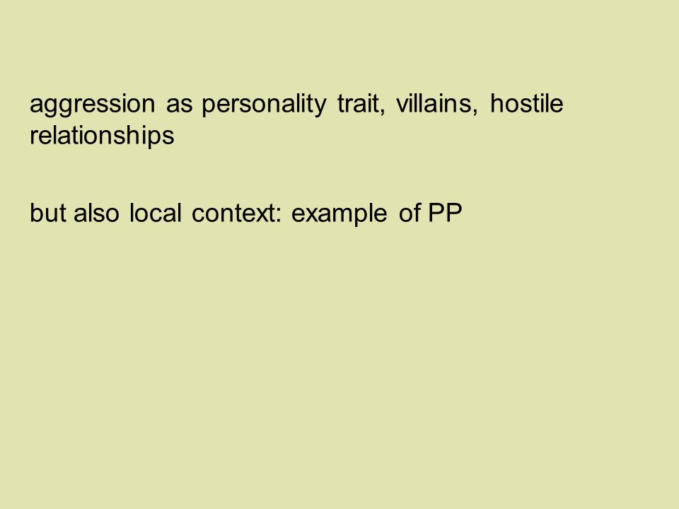 aggression as personality trait, villains, hostile relationships but also local context: example of PP