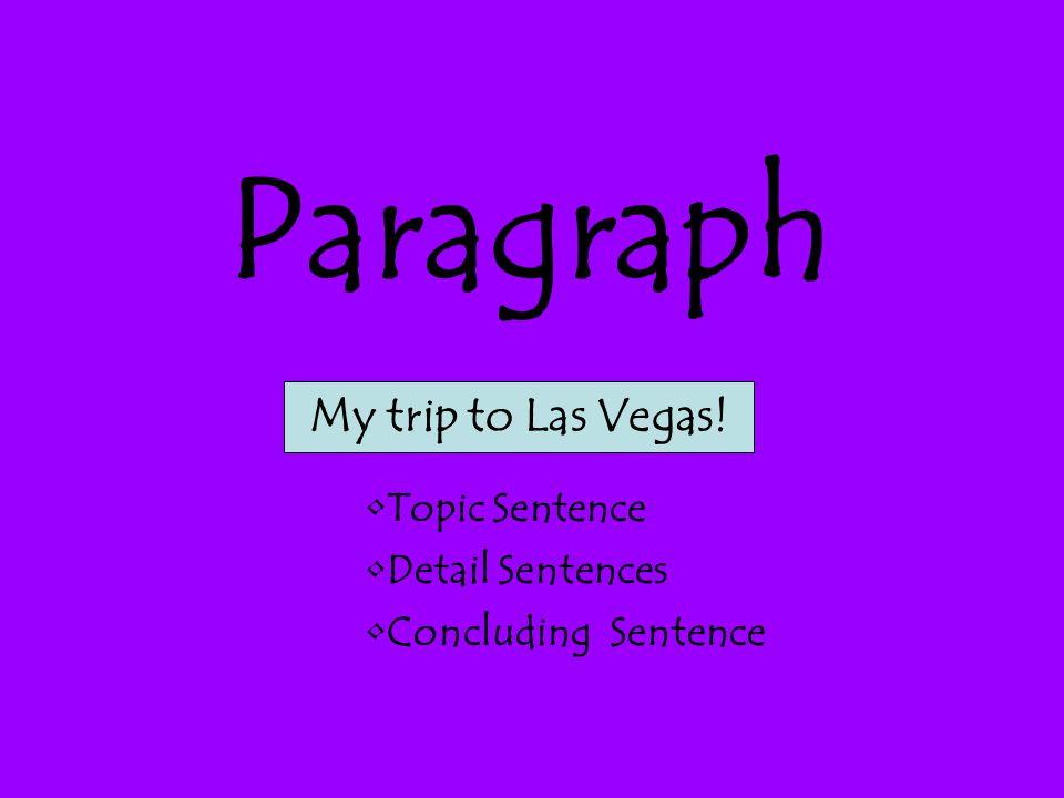 Paragraph My trip to Las Vegas! Topic Sentence Detail Sentences
