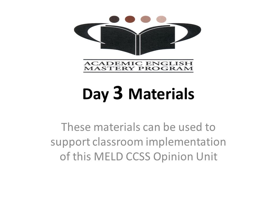 Day 3 Materials These materials can be used to support classroom implementation of this MELD CCSS Opinion Unit.