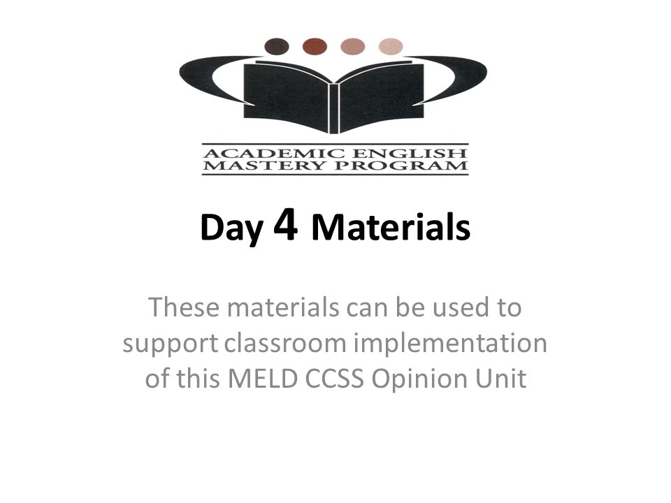 Day 4 Materials These materials can be used to support classroom implementation of this MELD CCSS Opinion Unit.