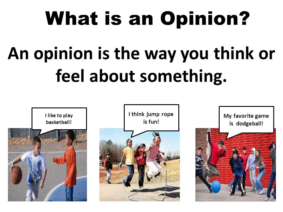 An opinion is the way you think or feel about something.