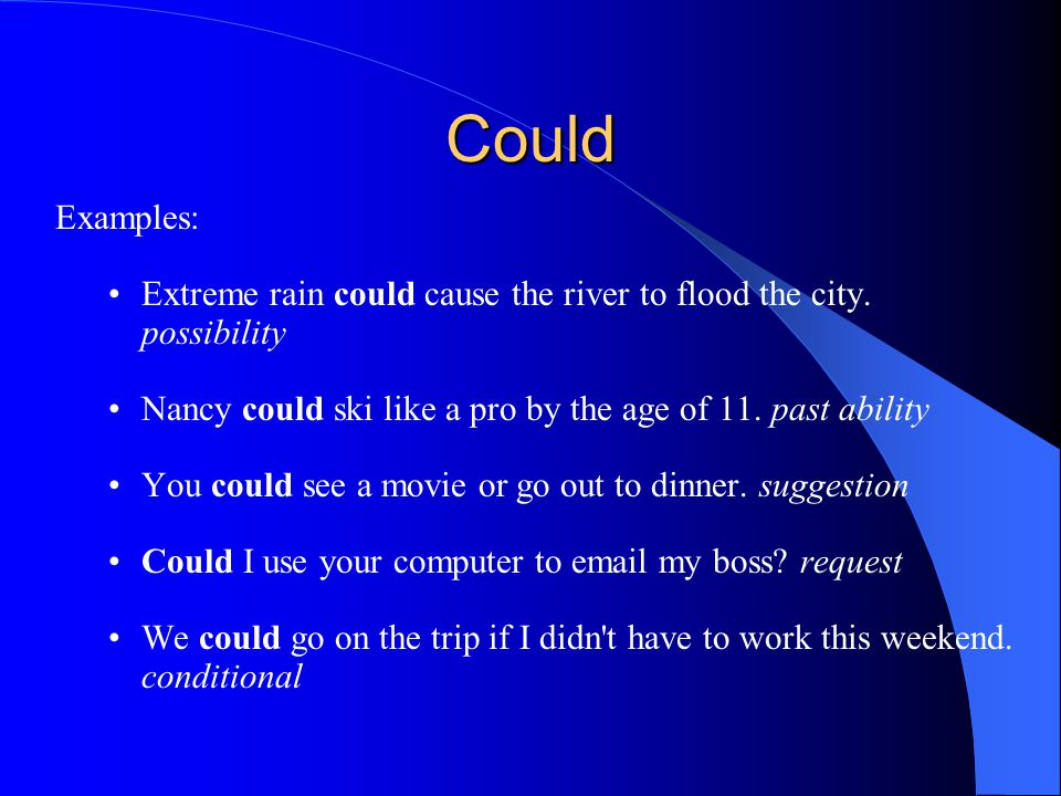 Could Examples: Extreme rain could cause the river to flood the city. possibility. Nancy could ski like a pro by the age of 11. past ability.