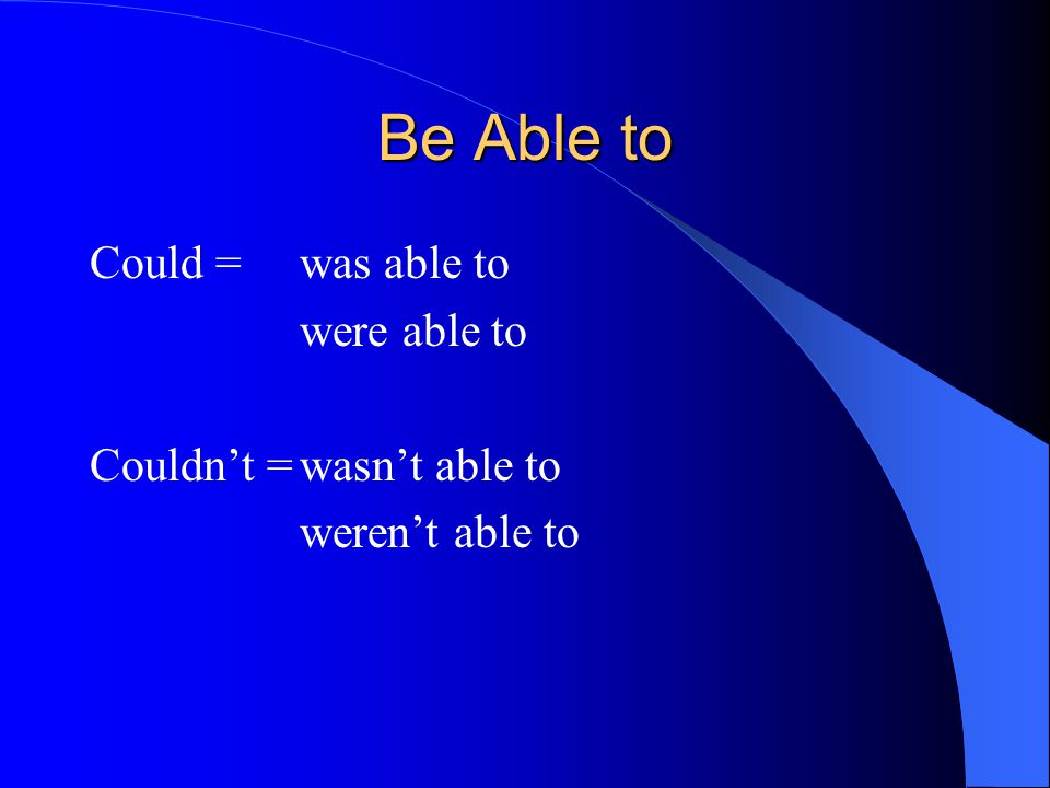 Be Able to Could = was able to were able to Couldn't = wasn't able to