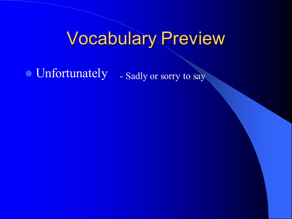 Vocabulary Preview Unfortunately - Sadly or sorry to say