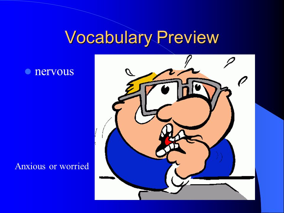 Vocabulary Preview nervous Anxious or worried