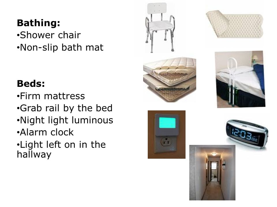 Bathing: Shower chair. Non-slip bath mat. Beds: Firm mattress. Grab rail by the bed. Night light luminous.