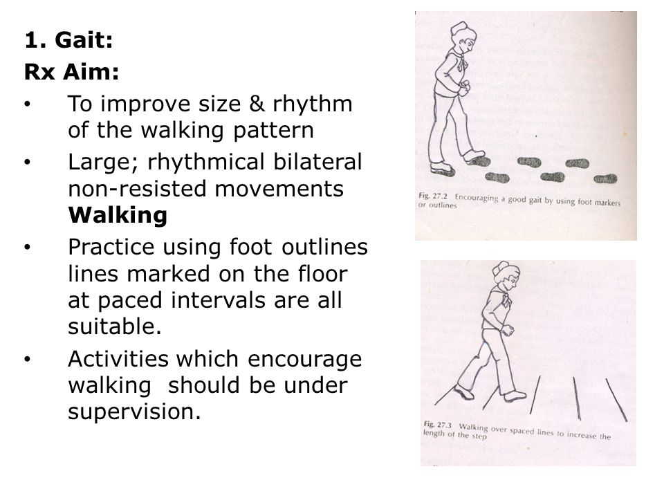 1. Gait: Rx Aim: To improve size & rhythm of the walking pattern. Large; rhythmical bilateral non-resisted movements Walking.
