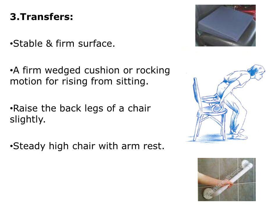 3.Transfers: Stable & firm surface. A firm wedged cushion or rocking motion for rising from sitting.