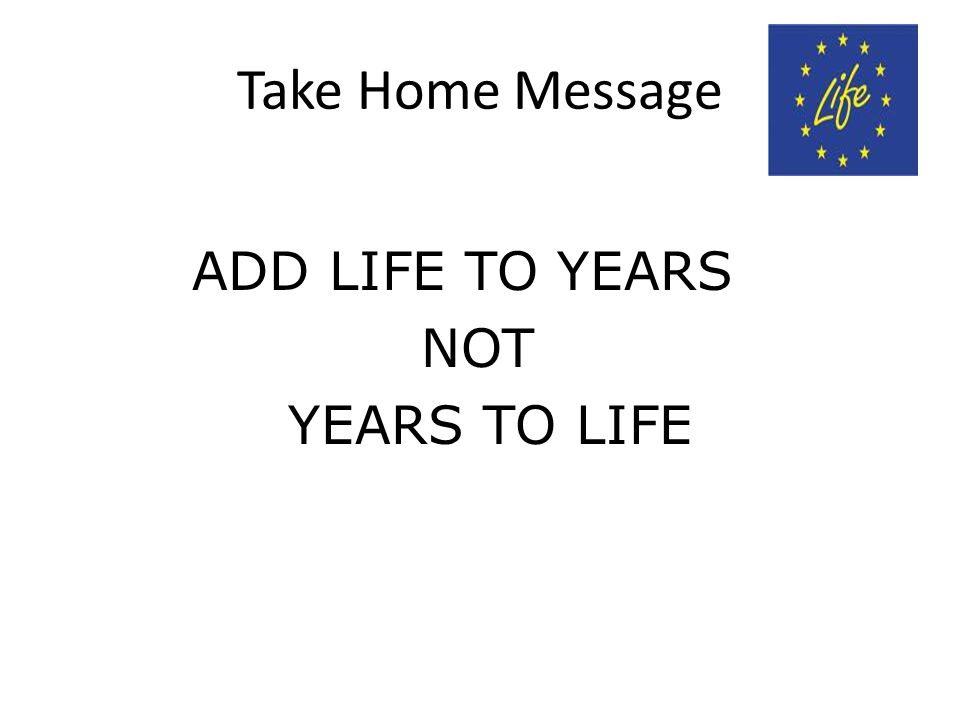 Take Home Message ADD LIFE TO YEARS NOT YEARS TO LIFE