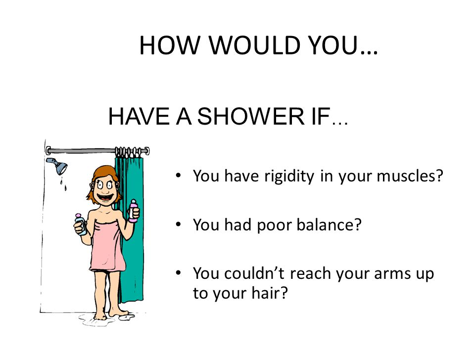HOW WOULD YOU… HAVE A SHOWER IF… You have rigidity in your muscles