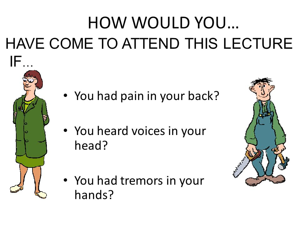 HOW WOULD YOU… HAVE COME TO ATTEND THIS LECTURE IF…