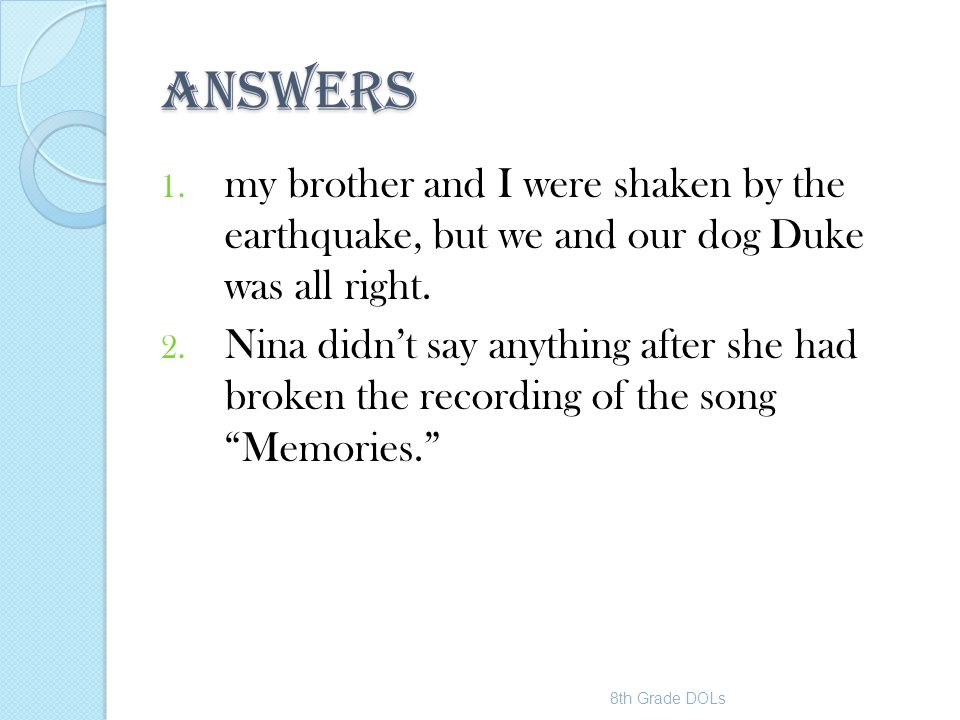 Answers my brother and I were shaken by the earthquake, but we and our dog Duke was all right.
