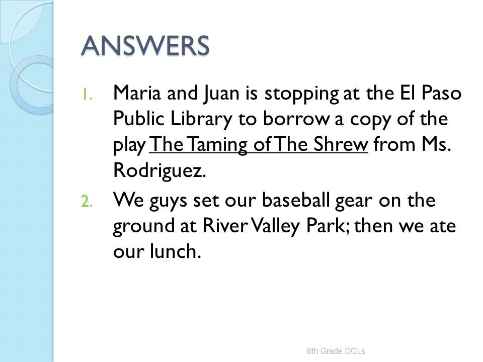 ANSWERS Maria and Juan is stopping at the El Paso Public Library to borrow a copy of the play The Taming of The Shrew from Ms. Rodriguez.