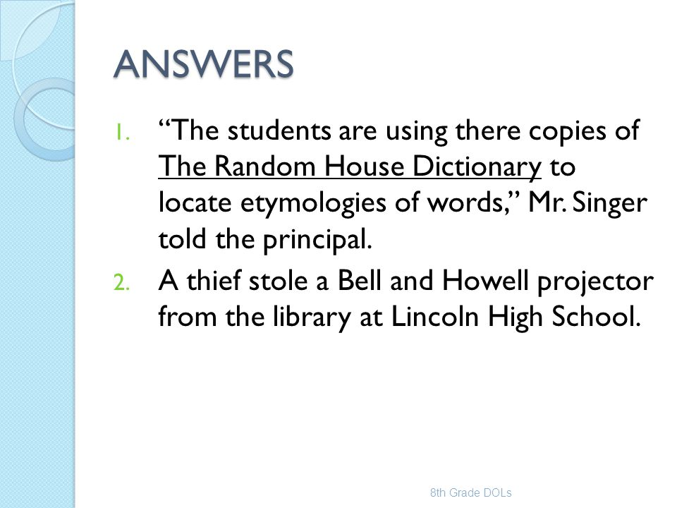 ANSWERS The students are using there copies of The Random House Dictionary to locate etymologies of words, Mr. Singer told the principal.