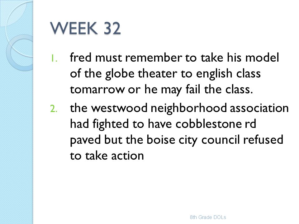 WEEK 32 fred must remember to take his model of the globe theater to english class tomarrow or he may fail the class.