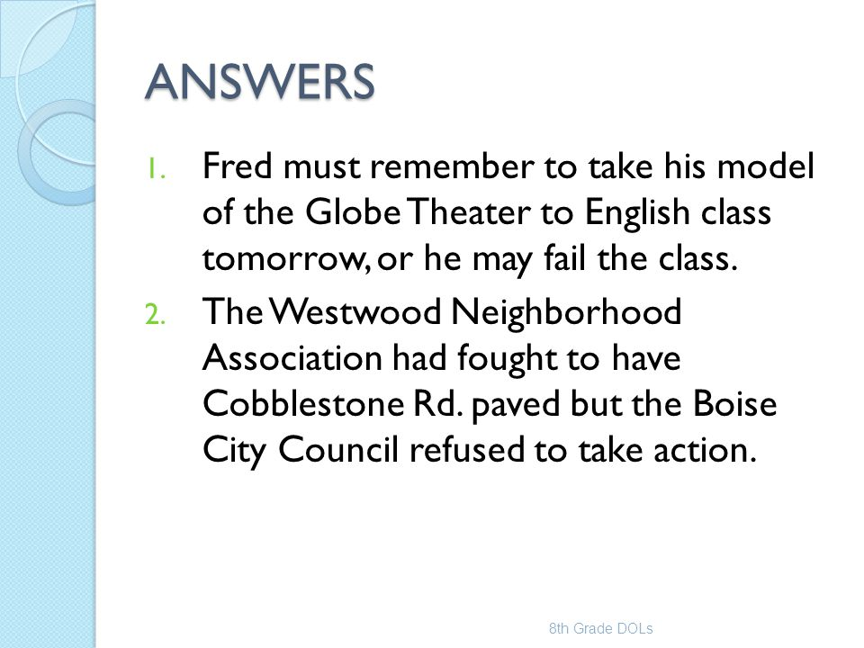 ANSWERS Fred must remember to take his model of the Globe Theater to English class tomorrow, or he may fail the class.