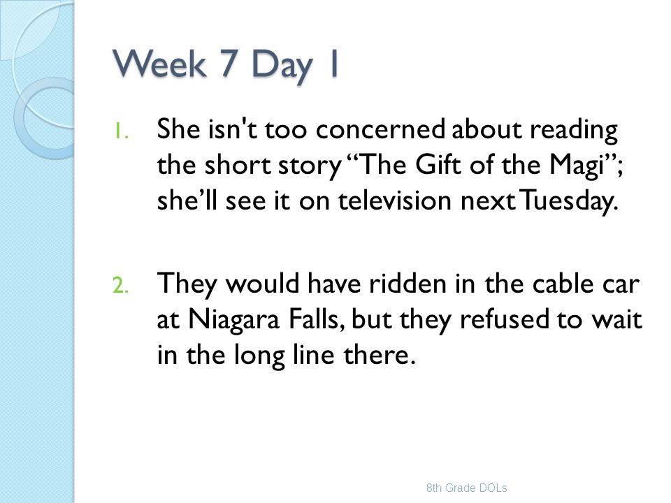 Week 7 Day 1 She isn t too concerned about reading the short story The Gift of the Magi ; she'll see it on television next Tuesday.