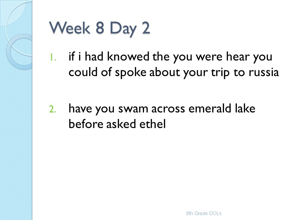 Week 8 Day 2 if i had knowed the you were hear you could of spoke about your trip to russia. have you swam across emerald lake before asked ethel.