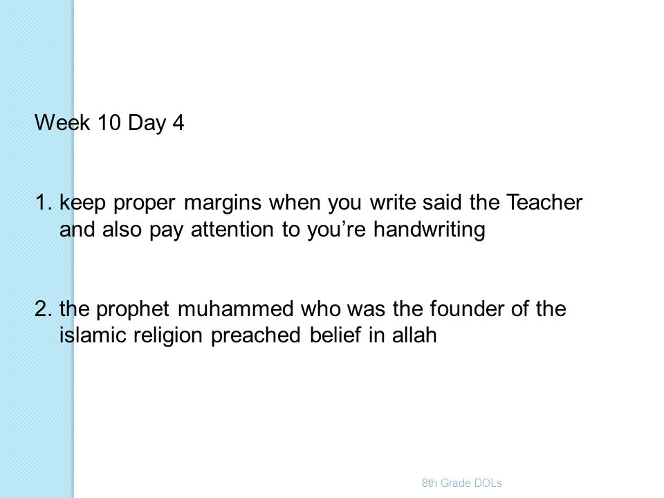 Week 10 Day 4 keep proper margins when you write said the Teacher and also pay attention to you're handwriting.