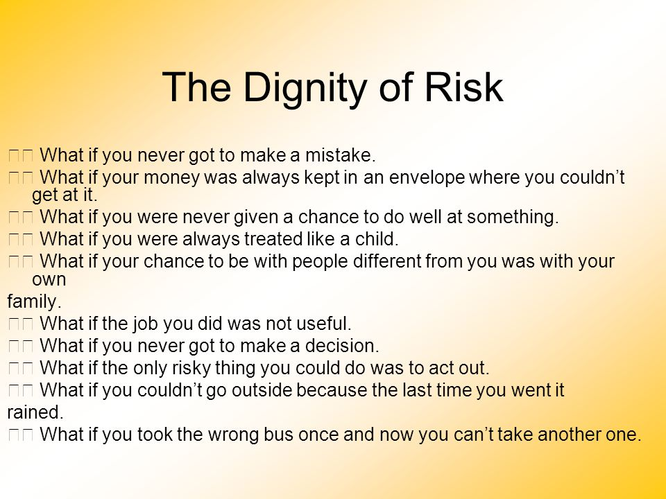 The Dignity of Risk 􀂄 What if you never got to make a mistake.