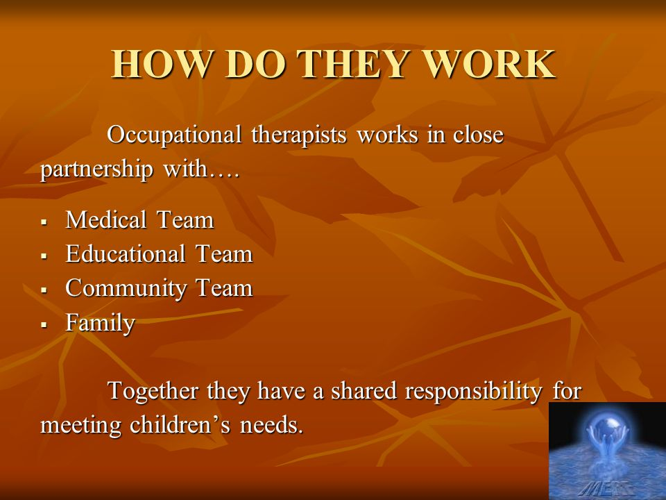 HOW DO THEY WORK Occupational therapists works in close