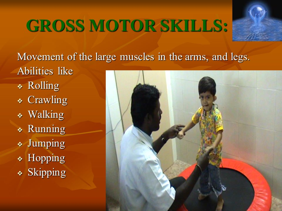 GROSS MOTOR SKILLS: Movement of the large muscles in the arms, and legs. Abilities like. Rolling.