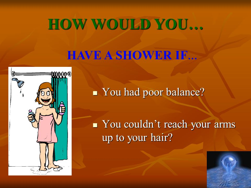 HOW WOULD YOU… HAVE A SHOWER IF… You had poor balance